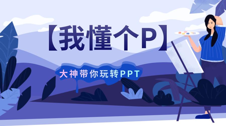 价值299元的PPT课程【我懂个P】——设计大神阿文带你做出高颜值高大上PPT